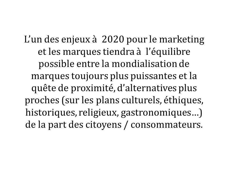 Lun des enjeux à 2020 pour le marketing et les marques tiendra à léquilibre possible entre la mondialisation de marques toujours plus puissantes et la quête de proximité, dalternatives plus proches (sur les plans culturels, éthiques, historiques, religieux, gastronomiques…) de la part des citoyens / consommateurs.