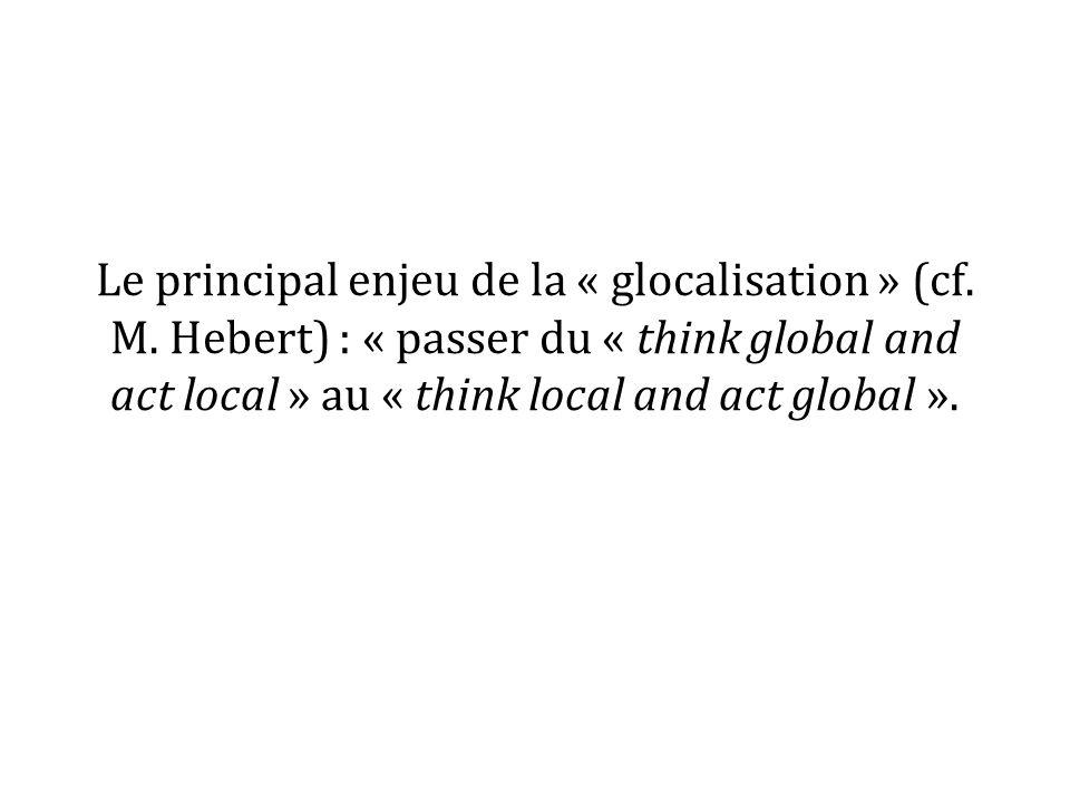 Le principal enjeu de la « glocalisation » (cf. M. Hebert) : « passer du « think global and act local » au « think local and act global ».