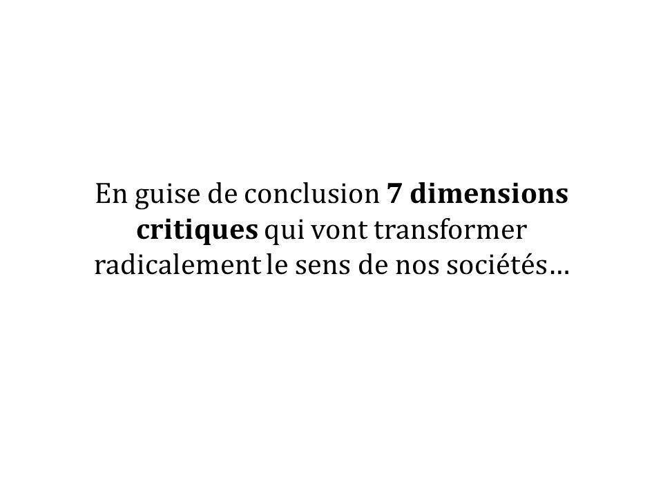 En guise de conclusion 7 dimensions critiques qui vont transformer radicalement le sens de nos sociétés…