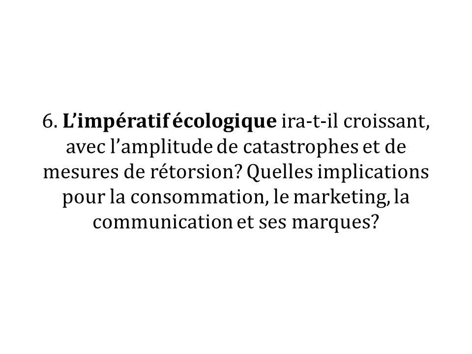 6. Limpératif écologique ira-t-il croissant, avec lamplitude de catastrophes et de mesures de rétorsion? Quelles implications pour la consommation, le
