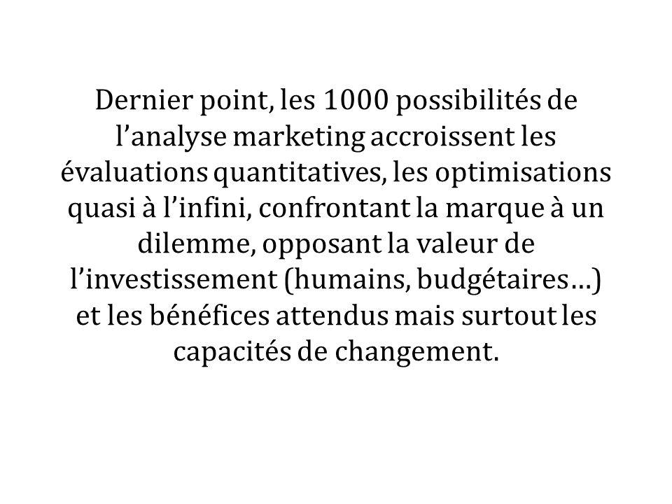 Dernier point, les 1000 possibilités de lanalyse marketing accroissent les évaluations quantitatives, les optimisations quasi à linfini, confrontant la marque à un dilemme, opposant la valeur de linvestissement (humains, budgétaires…) et les bénéfices attendus mais surtout les capacités de changement.