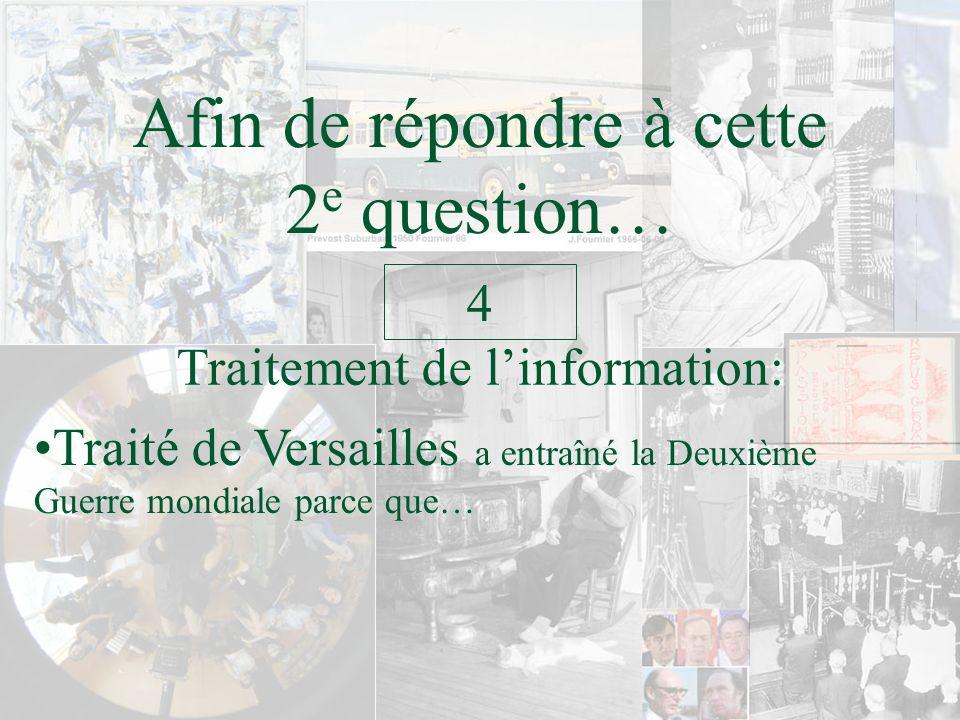 Afin de répondre à cette 2 e question… Traitement de linformation: 4 Traité de Versailles a entraîné la Deuxième Guerre mondiale parce que…