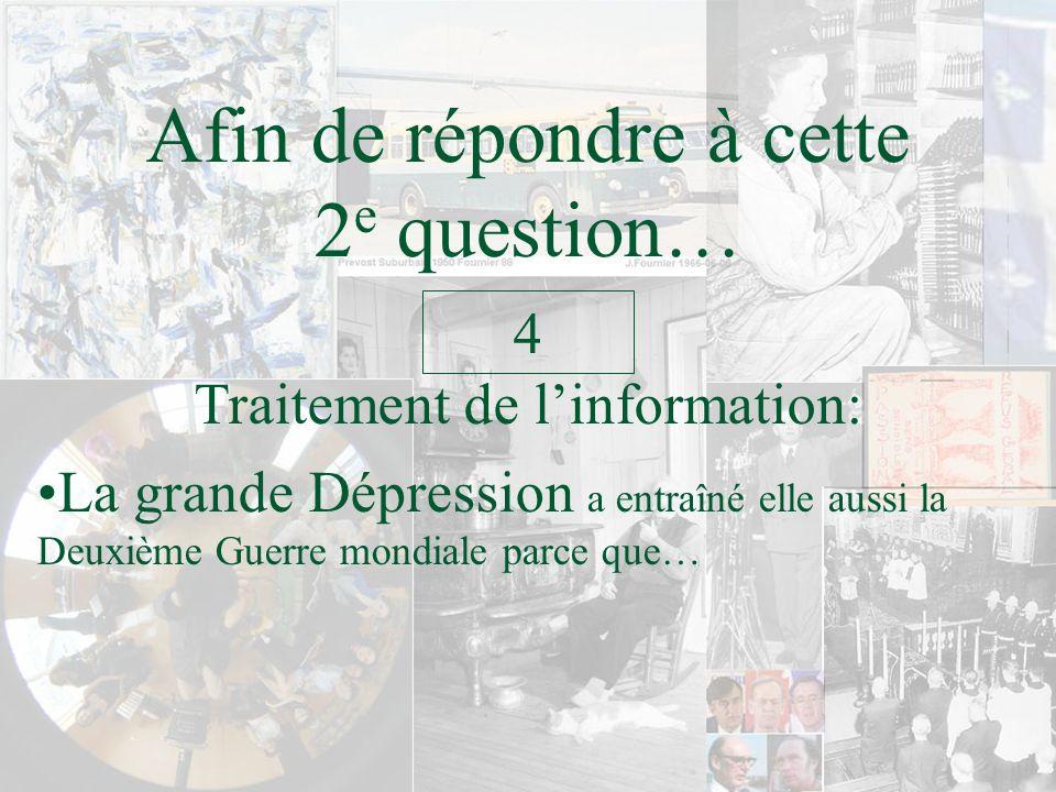 Afin de répondre à cette 2 e question… Traitement de linformation: 4 La grande Dépression a entraîné elle aussi la Deuxième Guerre mondiale parce que…