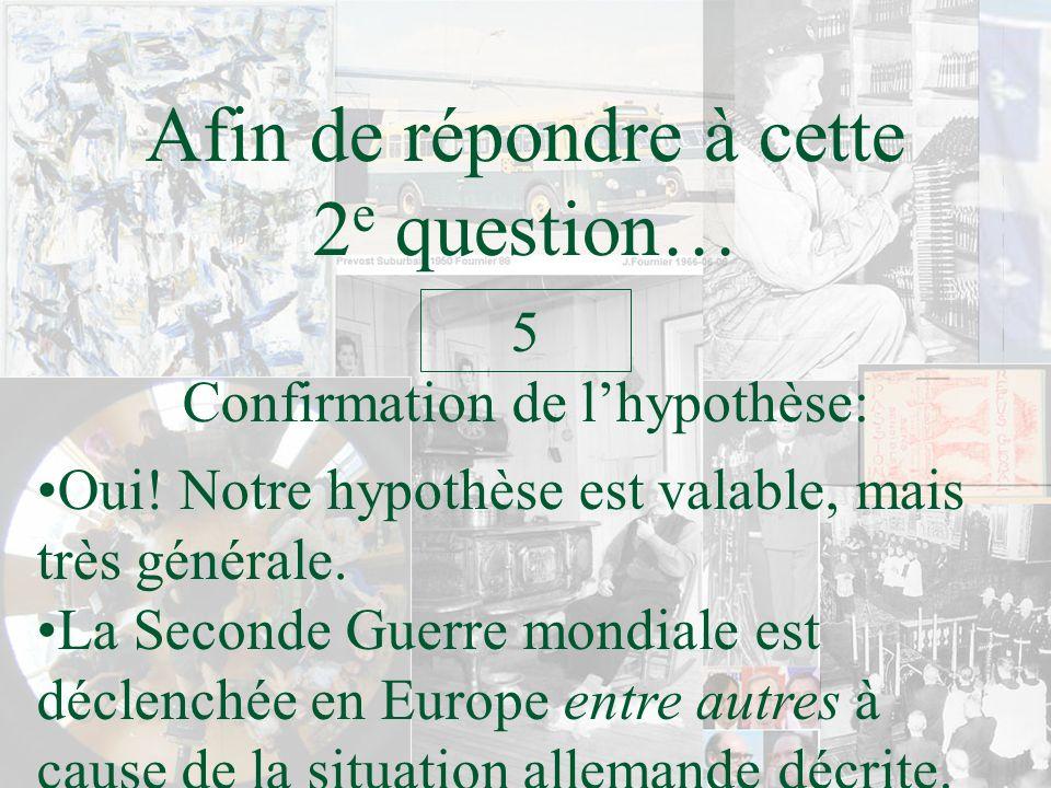 Afin de répondre à cette 2 e question… Confirmation de lhypothèse: 5 Oui! Notre hypothèse est valable, mais très générale. La Seconde Guerre mondiale
