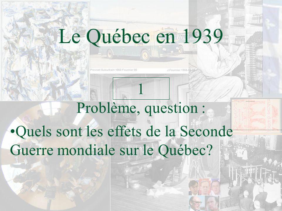 Le Québec en 1939 Quels sont les effets de la Seconde Guerre mondiale sur le Québec? 1 Problème, question :