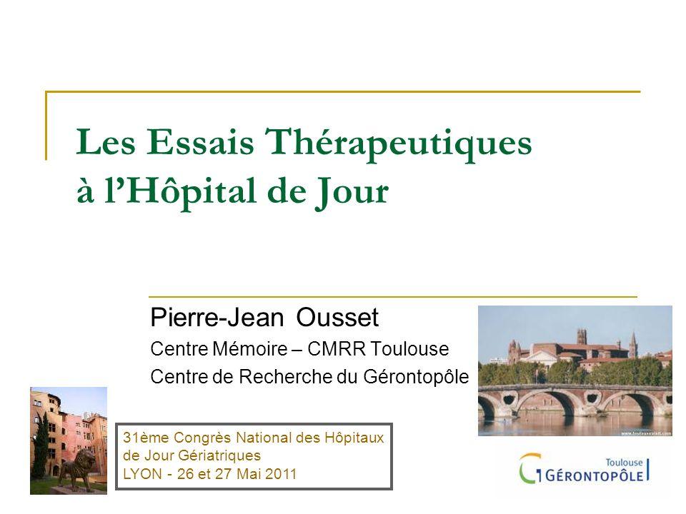 Les Essais Thérapeutiques à lHôpital de Jour Pierre-Jean Ousset Centre Mémoire – CMRR Toulouse Centre de Recherche du Gérontopôle 31ème Congrès Nation