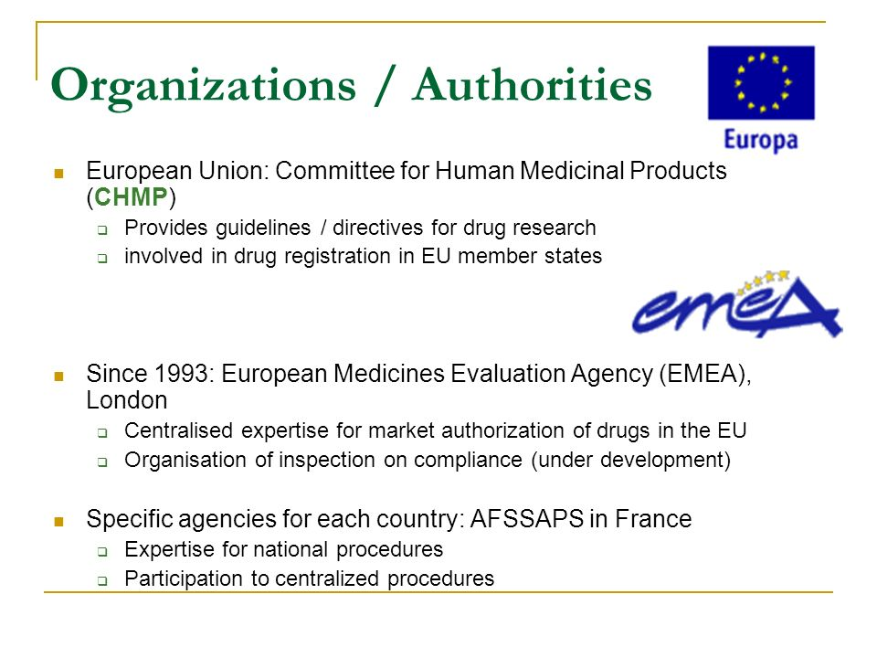 Organizations / Authorities European Union: Committee for Human Medicinal Products (CHMP) Provides guidelines / directives for drug research involved