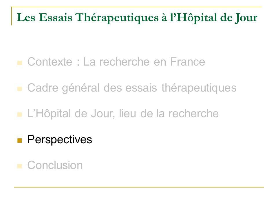Les Essais Thérapeutiques à lHôpital de Jour Contexte : La recherche en France Cadre général des essais thérapeutiques LHôpital de Jour, lieu de la re