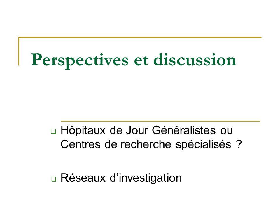 Perspectives et discussion Hôpitaux de Jour Généralistes ou Centres de recherche spécialisés ? Réseaux dinvestigation