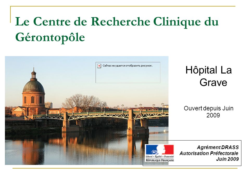 Le Centre de Recherche Clinique du Gérontopôle Hôpital La Grave Ouvert depuis Juin 2009 Agrément DRASS Autorisation Préfectorale Juin 2009