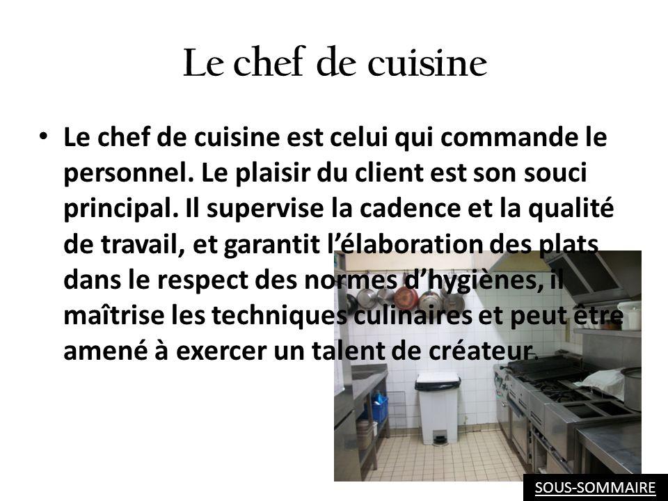Le chef de cuisine Le chef de cuisine est celui qui commande le personnel. Le plaisir du client est son souci principal. Il supervise la cadence et la