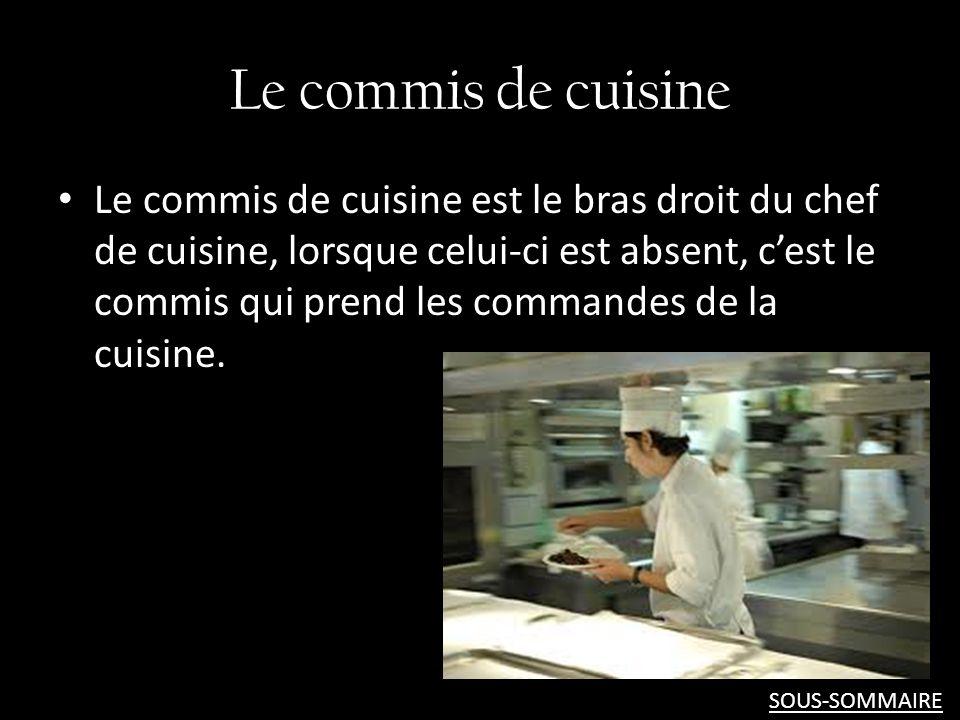 Le commis de cuisine Le commis de cuisine est le bras droit du chef de cuisine, lorsque celui-ci est absent, cest le commis qui prend les commandes de