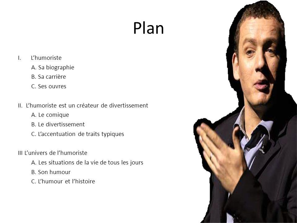 Plan I.Lhumoriste A. Sa biographie B. Sa carrière C. Ses ouvres II. Lhumoriste est un créateur de divertissement A. Le comique B. Le divertissement C.
