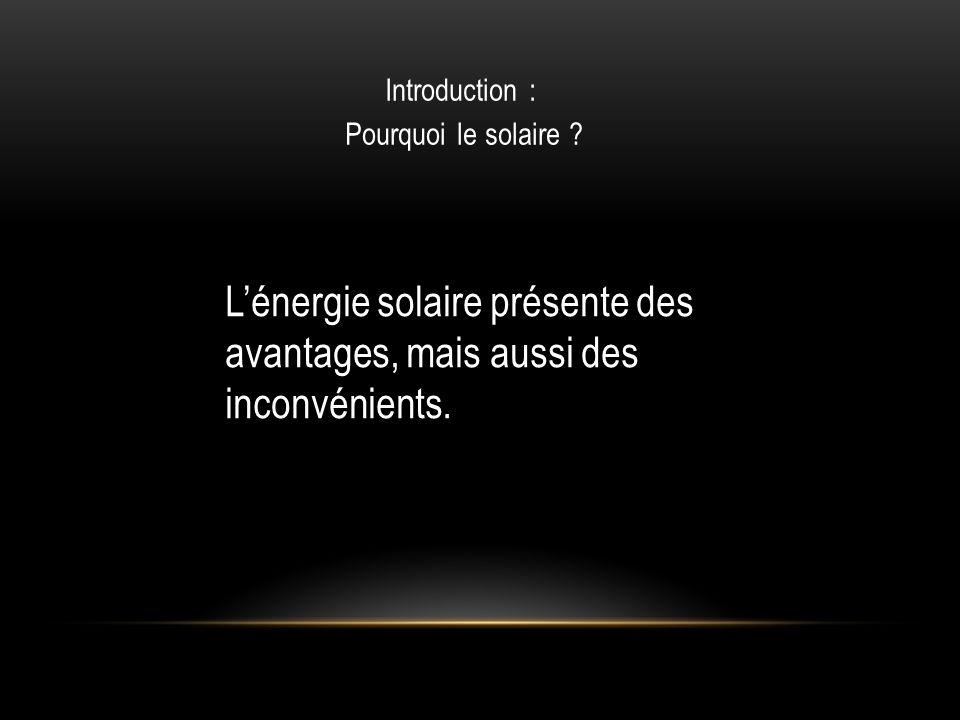 Introduction : Pourquoi le solaire ? Lénergie solaire présente des avantages, mais aussi des inconvénients.