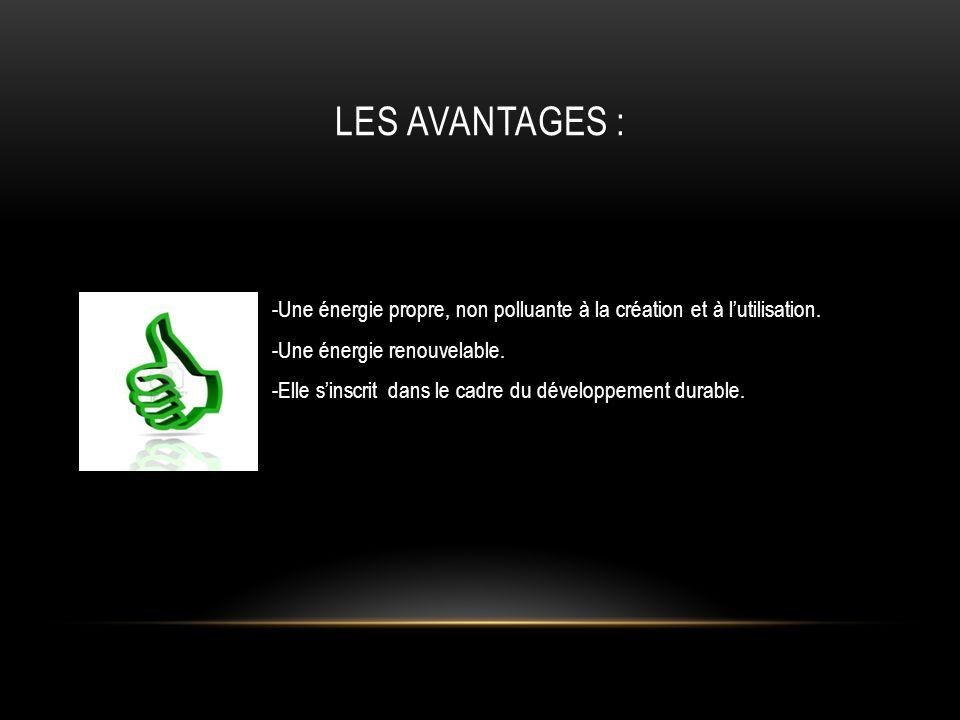 LES AVANTAGES : -Une énergie propre, non polluante à la création et à lutilisation. -Une énergie renouvelable. -Elle sinscrit dans le cadre du dévelop