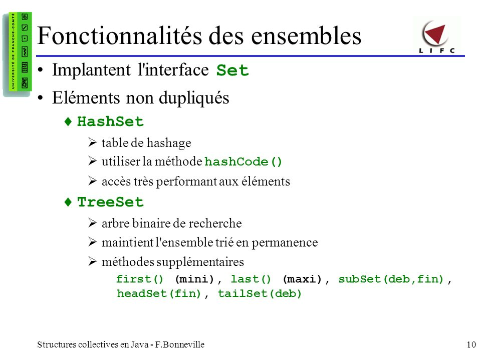 Structures collectives en Java - F.Bonneville10 Fonctionnalités des ensembles Implantent l'interface Set Eléments non dupliqués HashSet table de hasha