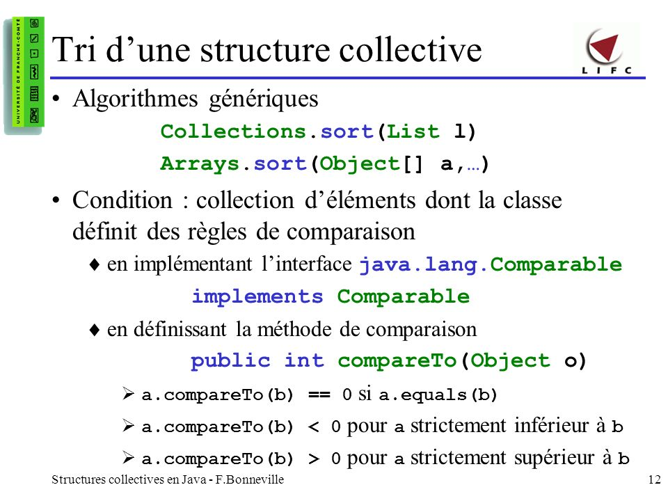 Structures collectives en Java - F.Bonneville12 Tri dune structure collective Algorithmes génériques Collections.sort(List l) Arrays.sort(Object[] a,…