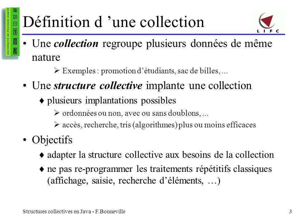 Structures collectives en Java - F.Bonneville3 Définition d une collection Une collection regroupe plusieurs données de même nature Exemples : promotion détudiants, sac de billes,...