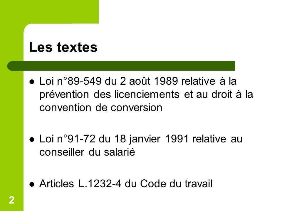 2 Les textes Loi n°89-549 du 2 août 1989 relative à la prévention des licenciements et au droit à la convention de conversion Loi n°91-72 du 18 janvier 1991 relative au conseiller du salarié Articles L.1232-4 du Code du travail