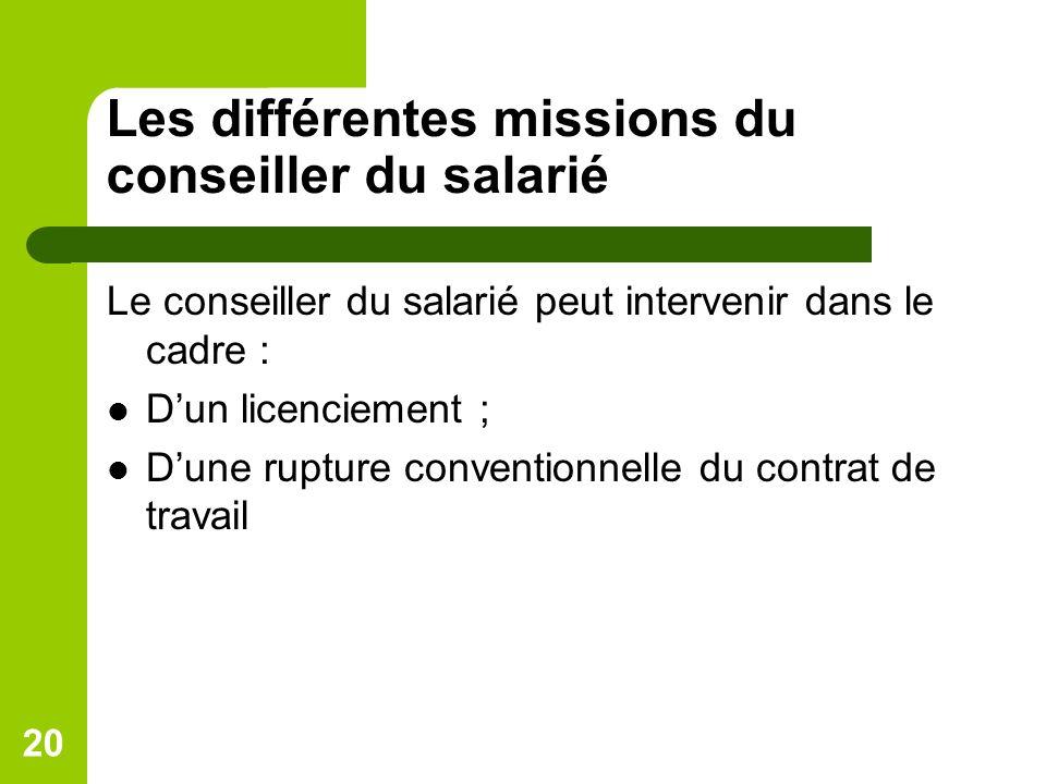 Les différentes missions du conseiller du salarié Le conseiller du salarié peut intervenir dans le cadre : Dun licenciement ; Dune rupture conventionnelle du contrat de travail 20