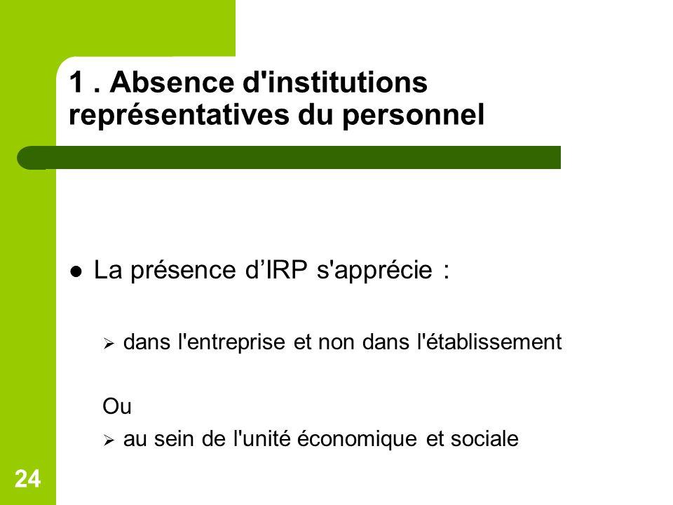 24 1. Absence d'institutions représentatives du personnel La présence dIRP s'apprécie : dans l'entreprise et non dans l'établissement Ou au sein de l'