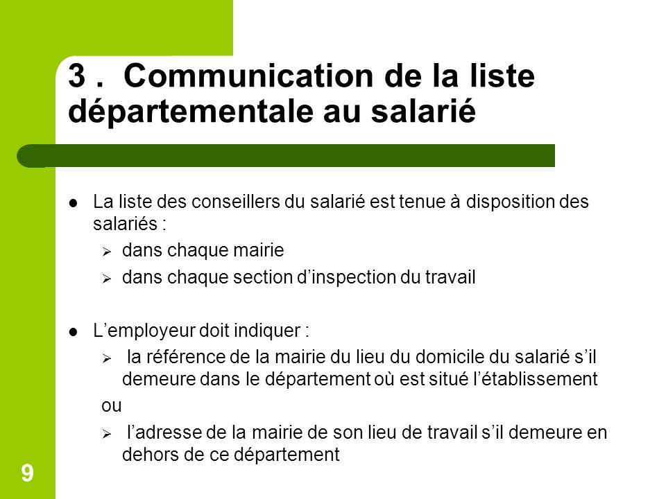 9 3. Communication de la liste départementale au salarié La liste des conseillers du salarié est tenue à disposition des salariés : dans chaque mairie