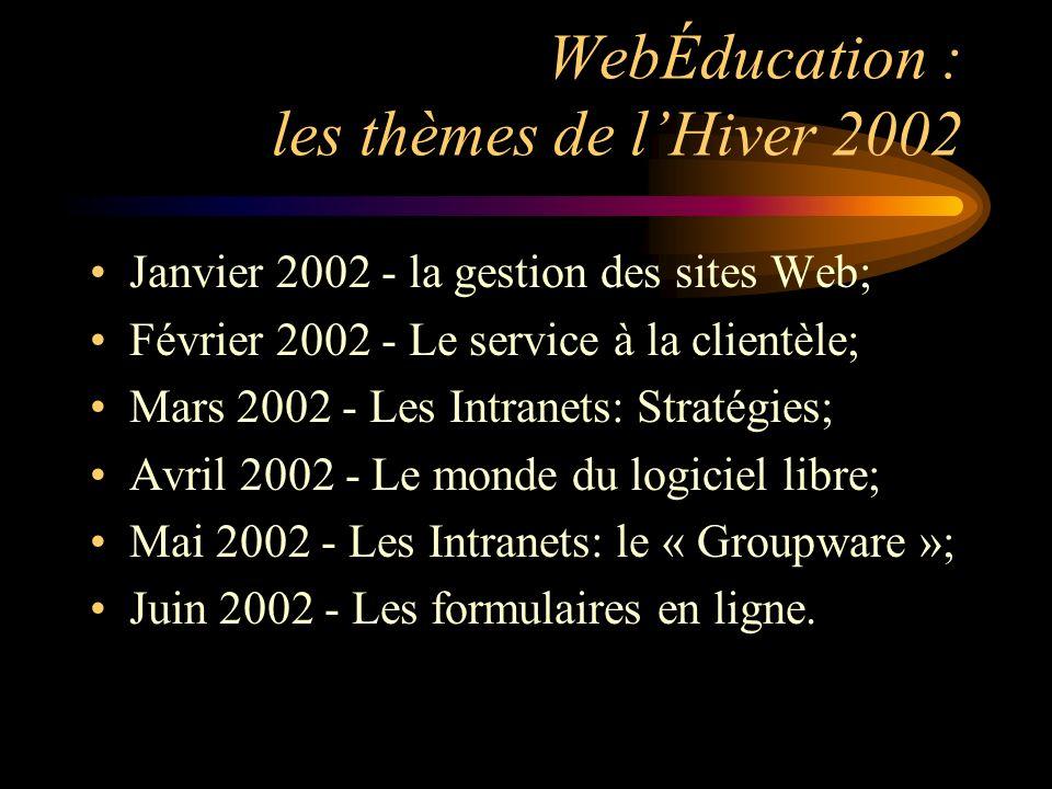 WebÉducation : les thèmes de lHiver 2002 Janvier 2002 - la gestion des sites Web; Février 2002 - Le service à la clientèle; Mars 2002 - Les Intranets: Stratégies; Avril 2002 - Le monde du logiciel libre; Mai 2002 - Les Intranets: le « Groupware »; Juin 2002 - Les formulaires en ligne.
