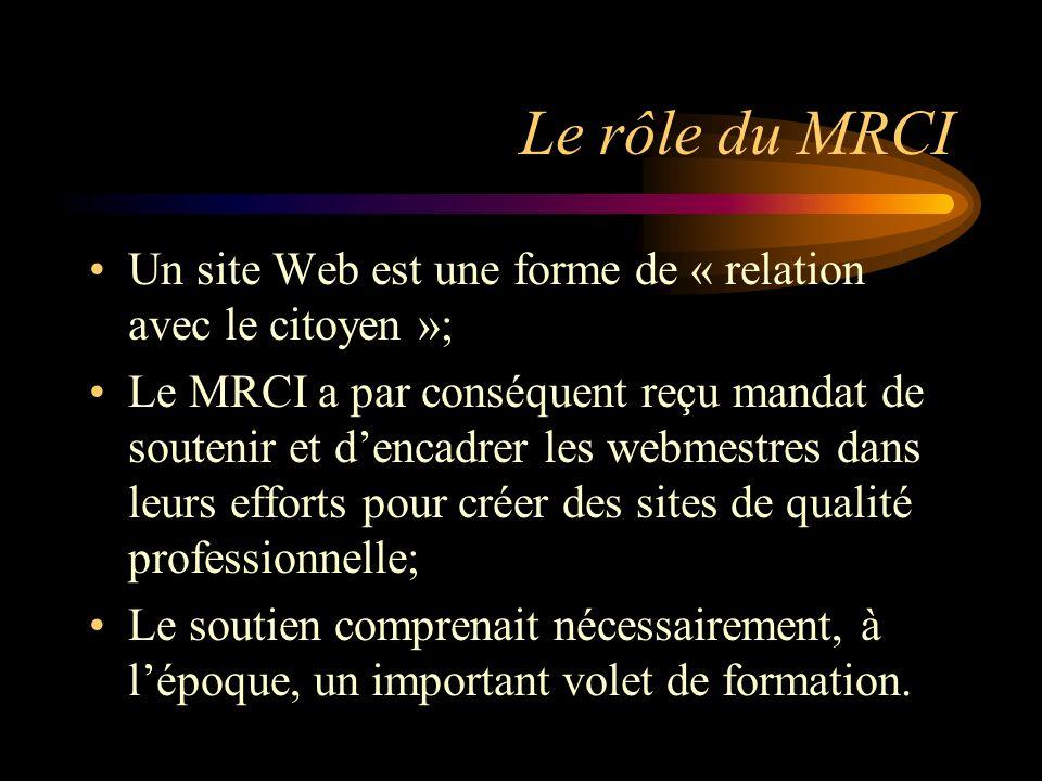 Le rôle du MRCI Un site Web est une forme de « relation avec le citoyen »; Le MRCI a par conséquent reçu mandat de soutenir et dencadrer les webmestres dans leurs efforts pour créer des sites de qualité professionnelle; Le soutien comprenait nécessairement, à lépoque, un important volet de formation.