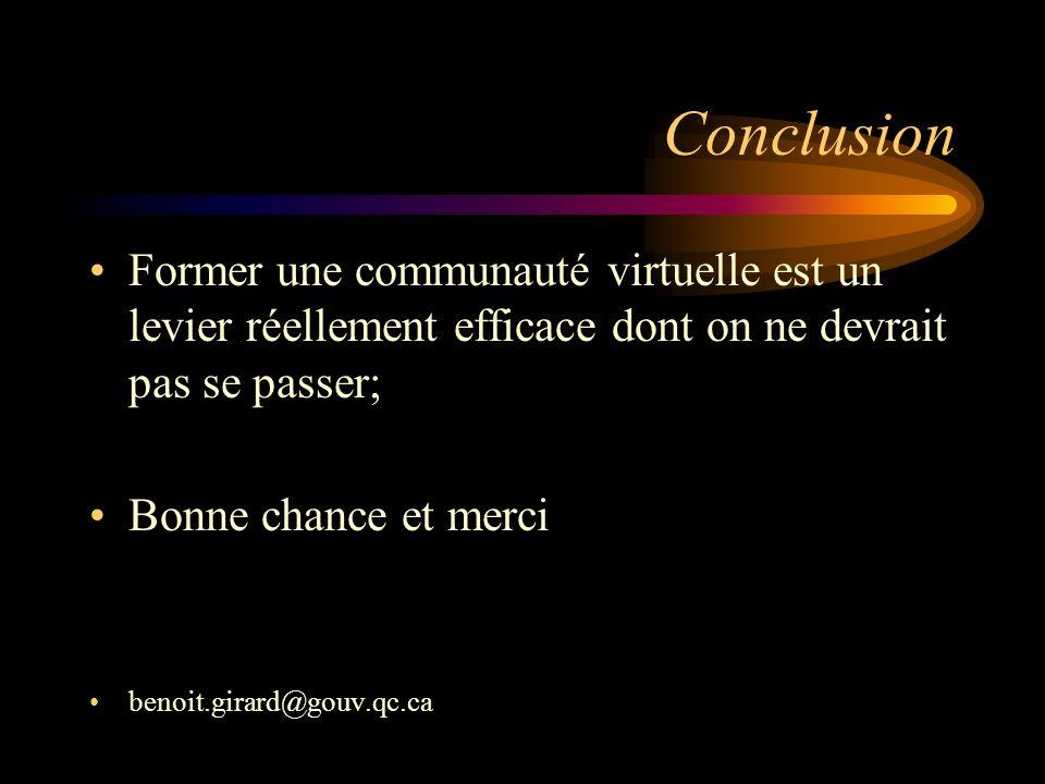 Conclusion Former une communauté virtuelle est un levier réellement efficace dont on ne devrait pas se passer; Bonne chance et merci benoit.girard@gouv.qc.ca