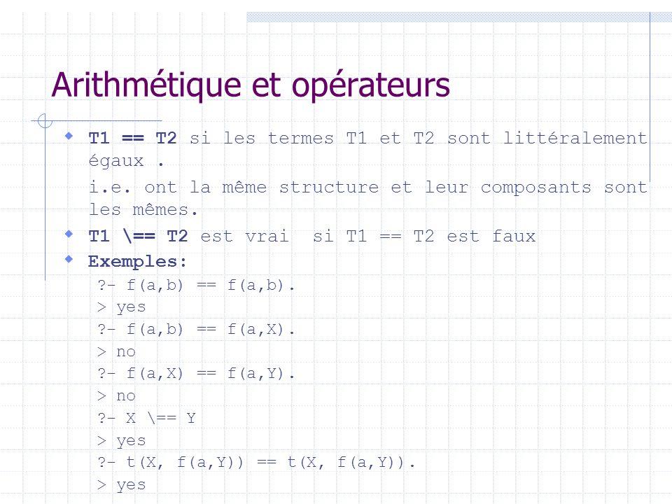 Arithmétique et opérateurs T1 == T2 si les termes T1 et T2 sont littéralement égaux. i.e. ont la même structure et leur composants sont les mêmes. T1
