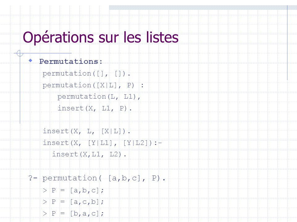 Opérations sur les listes Permutations: permutation([], []). permutation([X|L], P) : permutation(L, L1), insert(X, L1, P). insert(X, L, [X|L]). inser