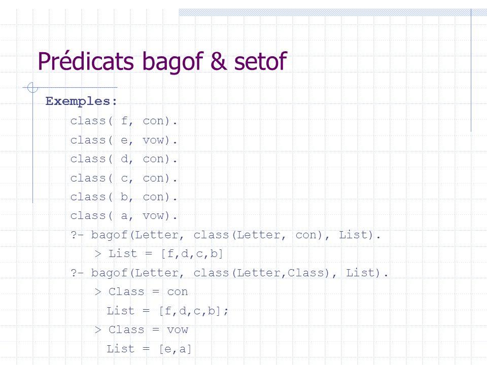 Prédicats bagof & setof Exemples: class( f, con). class( e, vow). class( d, con). class( c, con). class( b, con). class( a, vow). ?- bagof(Letter, cla