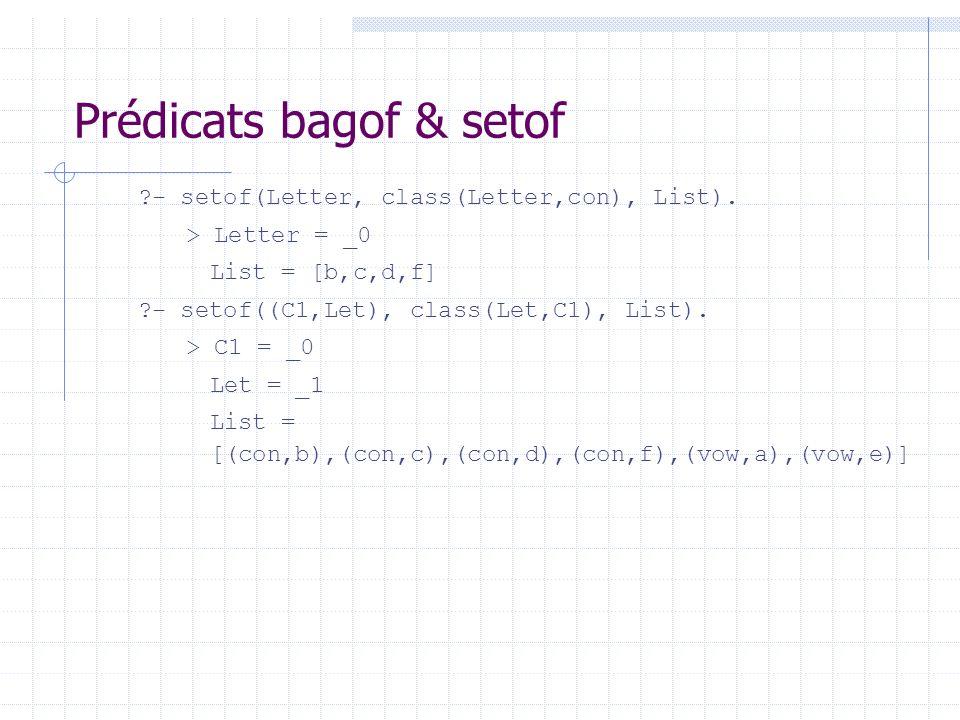 Prédicats bagof & setof ?- setof(Letter, class(Letter,con), List). > Letter = _0 List = [b,c,d,f] ?- setof((C1,Let), class(Let,C1), List). > C1 = _0 L