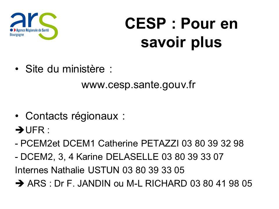 Site du ministère : www.cesp.sante.gouv.fr Contacts régionaux : UFR : - PCEM2et DCEM1 Catherine PETAZZI 03 80 39 32 98 - DCEM2, 3, 4 Karine DELASELLE 03 80 39 33 07 Internes Nathalie USTUN 03 80 39 33 05 ARS : Dr F.