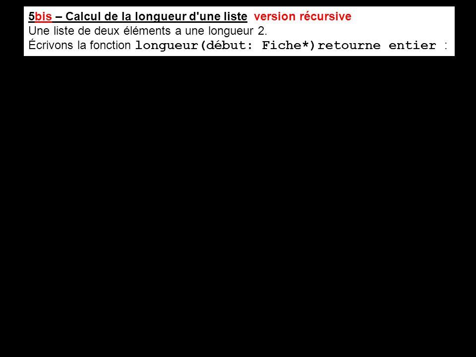 5bis – Calcul de la longueur d'une liste version récursive Une liste de deux éléments a une longueur 2. Écrivons la fonction longueur(début: Fiche*)re