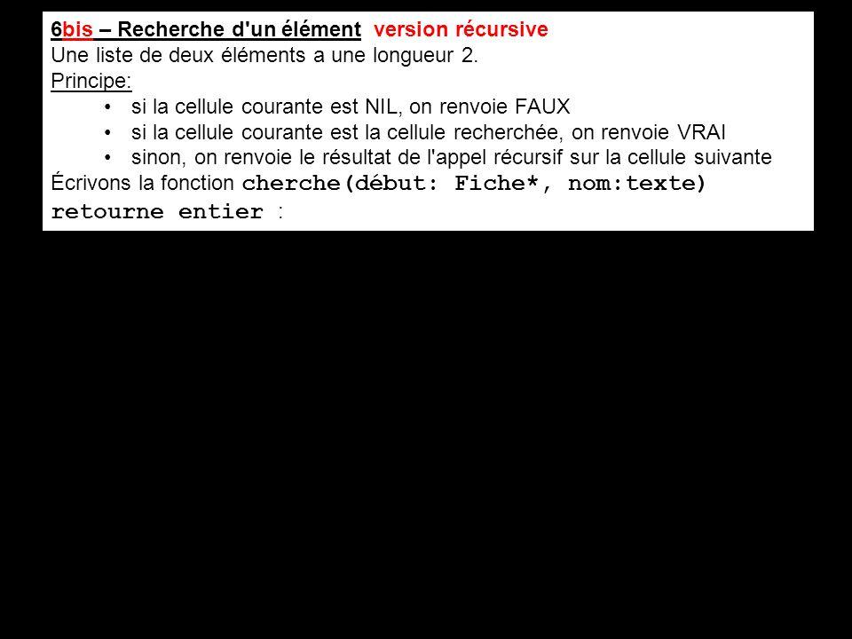 6bis – Recherche d'un élément version récursive Une liste de deux éléments a une longueur 2. Principe: si la cellule courante est NIL, on renvoie FAUX