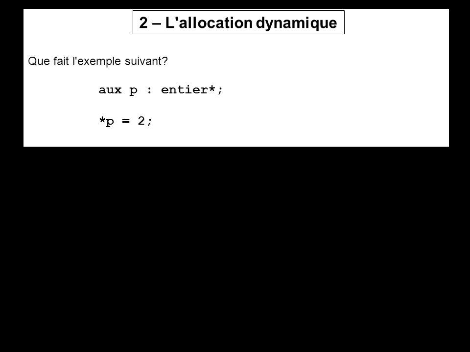 Que fait l'exemple suivant? aux p : entier*; *p = 2; 2 – L'allocation dynamique