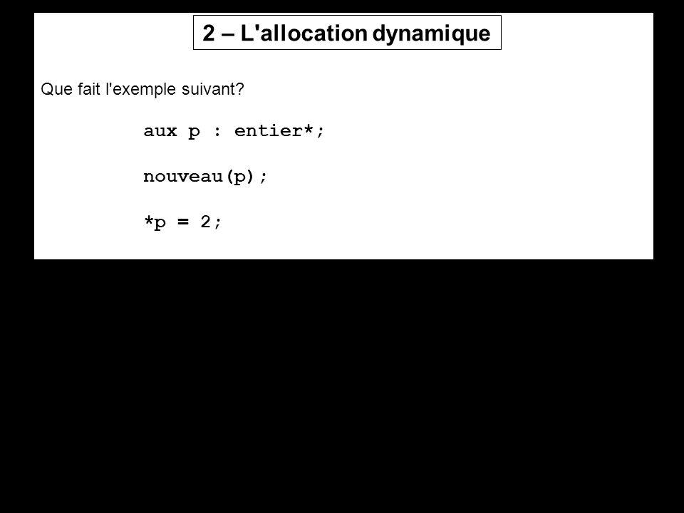 Que fait l'exemple suivant? aux p : entier*; nouveau(p); *p = 2; 2 – L'allocation dynamique