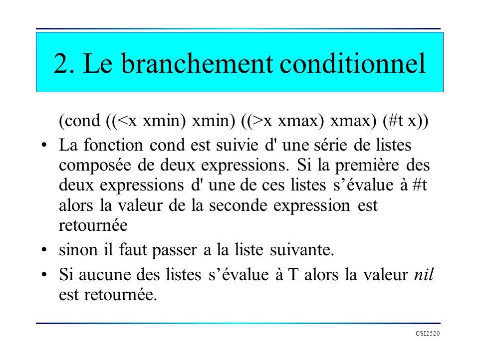 CSI2520 2. Le branchement conditionnel (cond (( x xmax) xmax) (#t x)) La fonction cond est suivie d' une série de listes composée de deux expressions.
