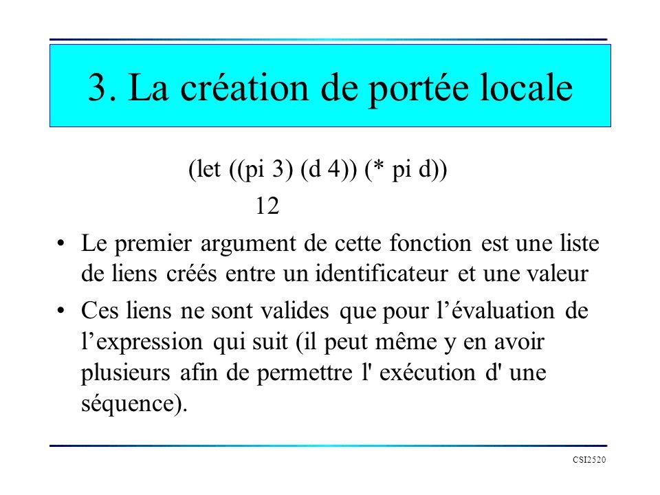 CSI2520 3. La création de portée locale (let ((pi 3) (d 4)) (* pi d)) 12 Le premier argument de cette fonction est une liste de liens créés entre un i