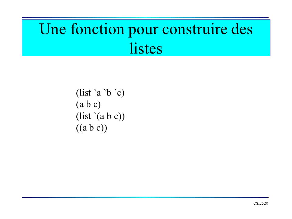 CSI2520 Une fonction pour construire des listes (list `a `b `c) (a b c) (list `(a b c)) ((a b c))