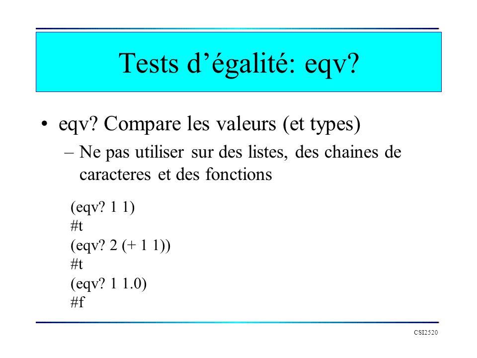 Tests dégalité: eqv? eqv? Compare les valeurs (et types) –Ne pas utiliser sur des listes, des chaines de caracteres et des fonctions CSI2520 (eqv? 1 1