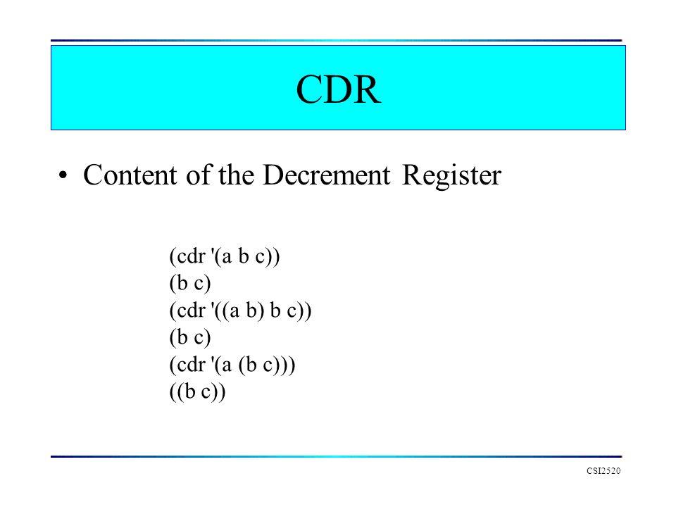 CSI2520 CDR Content of the Decrement Register (cdr '(a b c)) (b c) (cdr '((a b) b c)) (b c) (cdr '(a (b c))) ((b c))