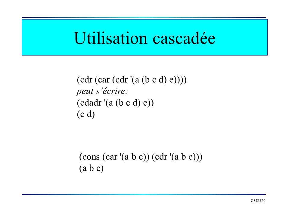 CSI2520 Utilisation cascadée (cdr (car (cdr '(a (b c d) e)))) peut sécrire: (cdadr '(a (b c d) e)) (c d) (cons (car '(a b c)) (cdr '(a b c))) (a b c)