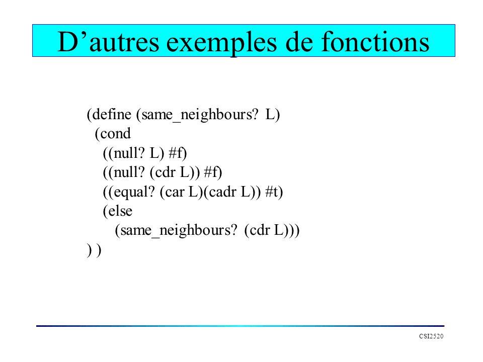 CSI2520 Dautres exemples de fonctions (define (same_neighbours? L) (cond ((null? L) #f) ((null? (cdr L)) #f) ((equal? (car L)(cadr L)) #t) (else (same