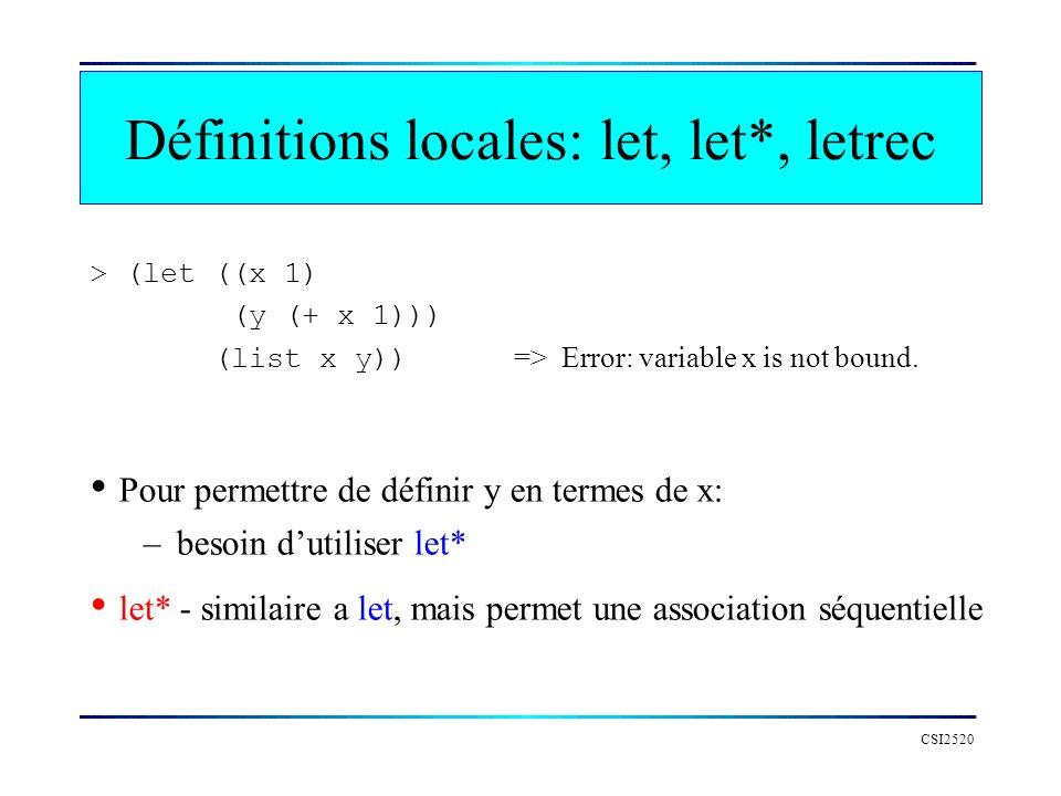CSI2520 > (let ((x 1) (y (+ x 1))) (list x y)) => Error: variable x is not bound. Pour permettre de définir y en termes de x: –besoin dutiliser let* l