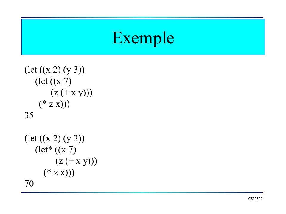 CSI2520 Exemple (let ((x 2) (y 3)) (let ((x 7) (z (+ x y))) (* z x))) 35 (let ((x 2) (y 3)) (let* ((x 7) (z (+ x y))) (* z x))) 70
