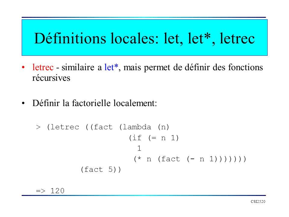 CSI2520 letrec - similaire a let*, mais permet de définir des fonctions récursives Définir la factorielle localement: > (letrec ((fact (lambda (n) (if