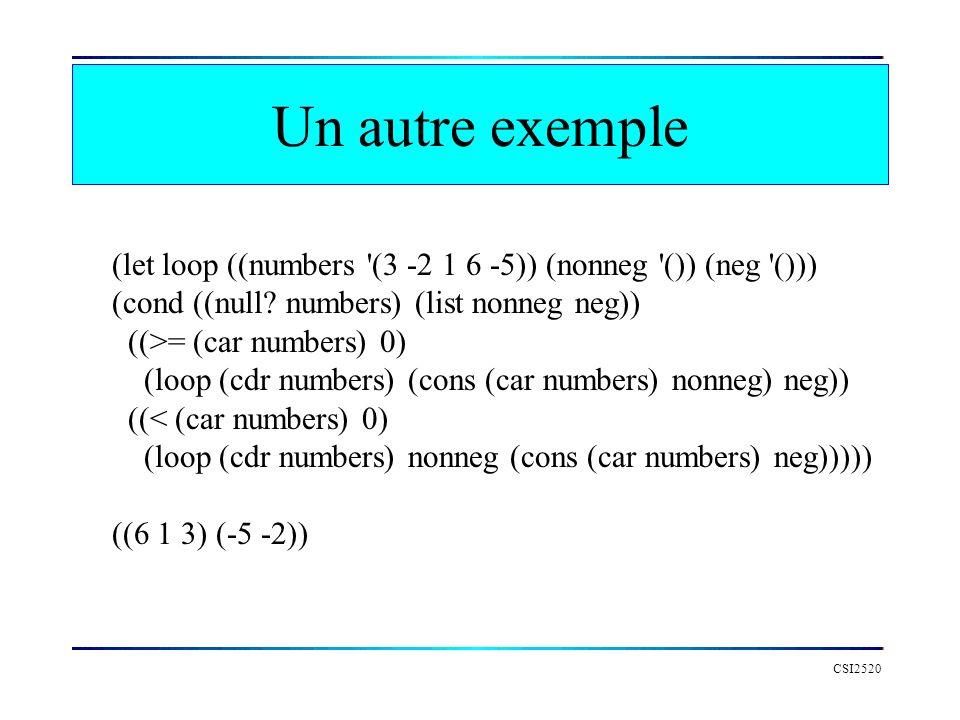 Un autre exemple CSI2520 (let loop ((numbers '(3 -2 1 6 -5)) (nonneg '()) (neg '())) (cond ((null? numbers) (list nonneg neg)) ((>= (car numbers) 0) (