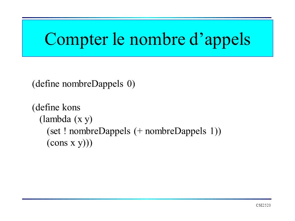 Compter le nombre dappels CSI2520 (define nombreDappels 0) (define kons (lambda (x y) (set ! nombreDappels (+ nombreDappels 1)) (cons x y)))